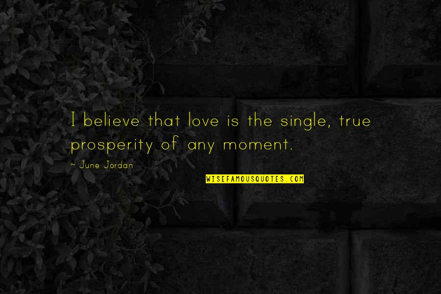 June's Quotes By June Jordan: I believe that love is the single, true