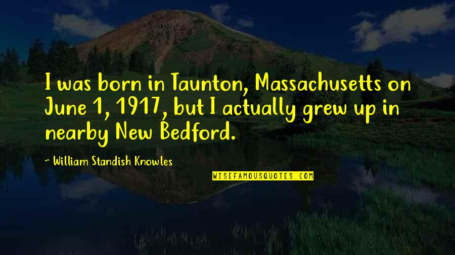 June's Quotes By William Standish Knowles: I was born in Taunton, Massachusetts on June