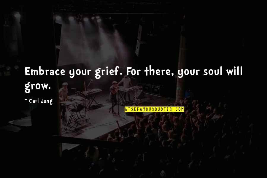 Jung Carl Quotes By Carl Jung: Embrace your grief. For there, your soul will