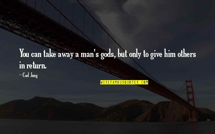 Jung Carl Quotes By Carl Jung: You can take away a man's gods, but