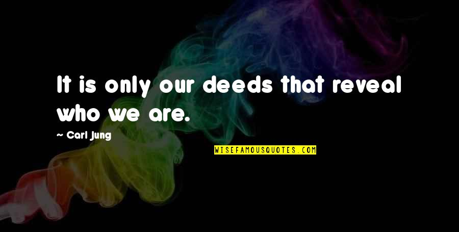 Jung Carl Quotes By Carl Jung: It is only our deeds that reveal who