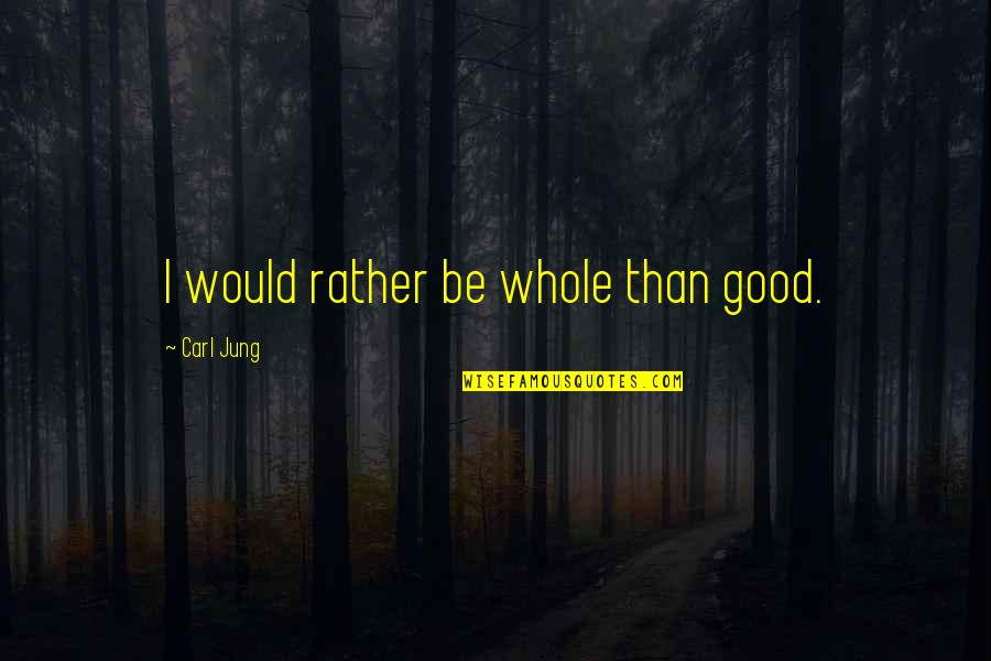 Jung Carl Quotes By Carl Jung: I would rather be whole than good.