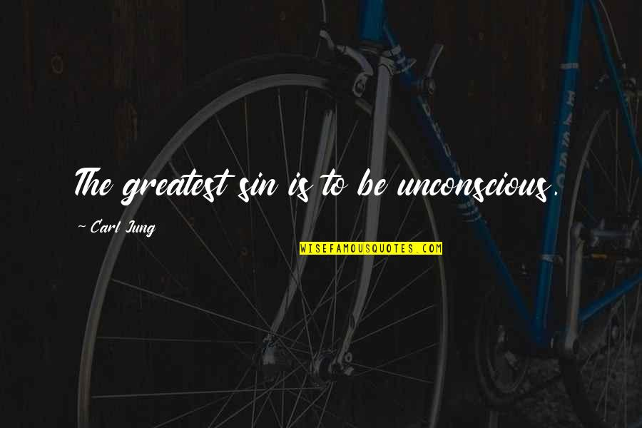 Jung Carl Quotes By Carl Jung: The greatest sin is to be unconscious.