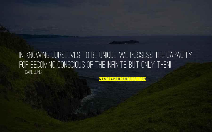 Jung Carl Quotes By Carl Jung: In knowing ourselves to be unique, we possess