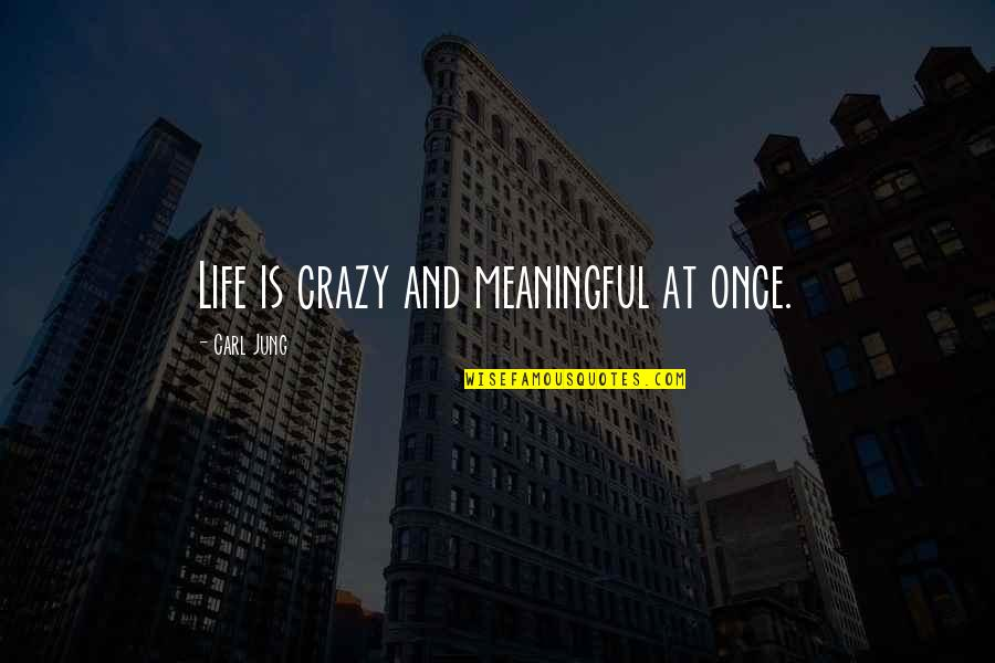 Jung Carl Quotes By Carl Jung: Life is crazy and meaningful at once.