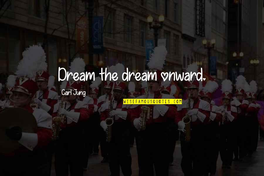 Jung Carl Quotes By Carl Jung: Dream the dream onward.