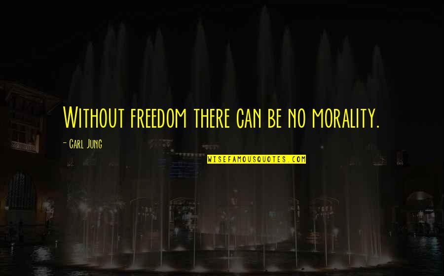 Jung Carl Quotes By Carl Jung: Without freedom there can be no morality.