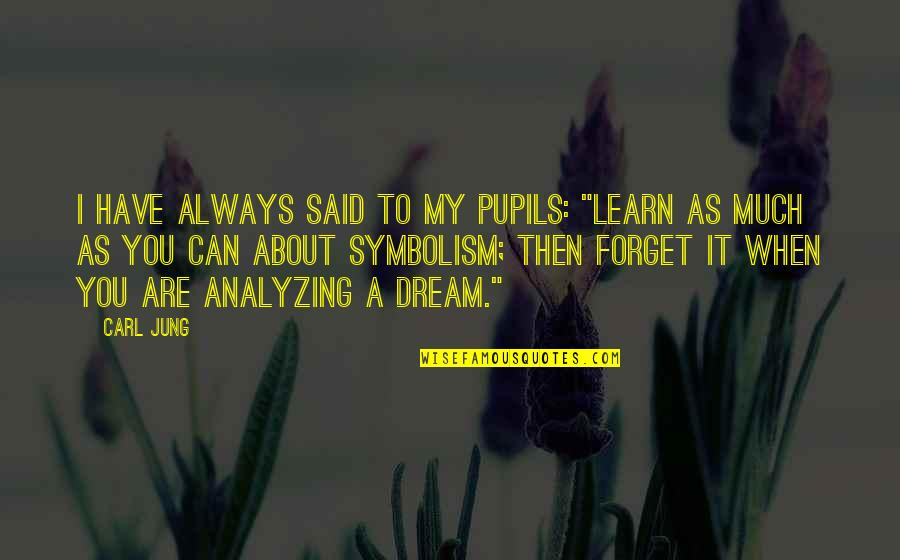 """Jung Carl Quotes By Carl Jung: I have always said to my pupils: """"Learn"""