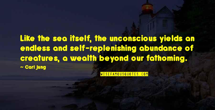 Jung Carl Quotes By Carl Jung: Like the sea itself, the unconscious yields an