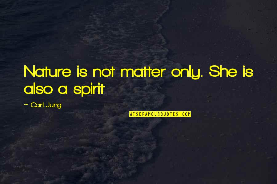 Jung Carl Quotes By Carl Jung: Nature is not matter only. She is also