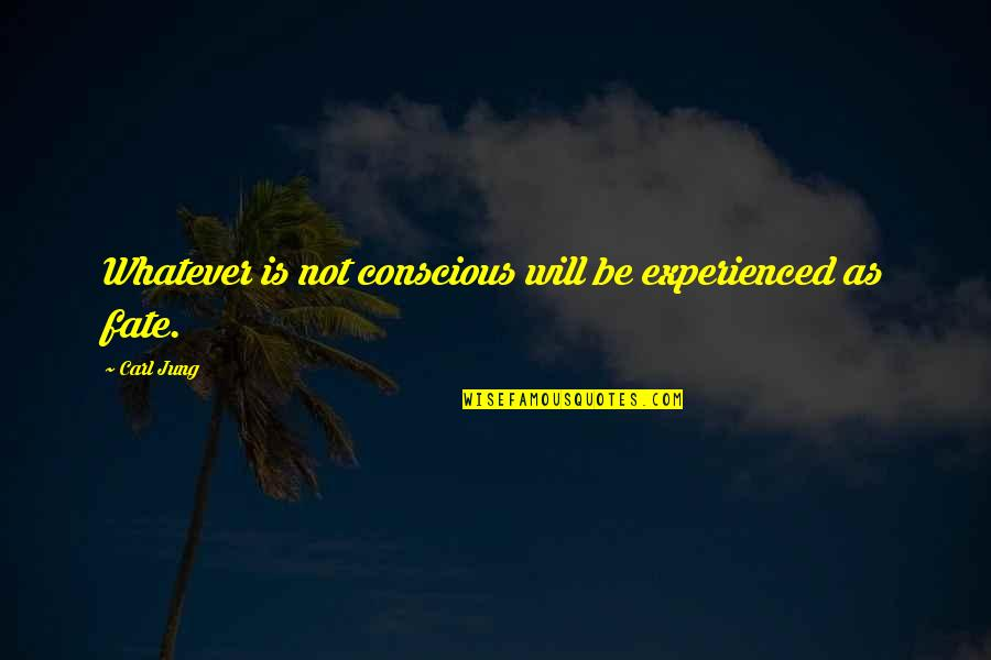 Jung Carl Quotes By Carl Jung: Whatever is not conscious will be experienced as