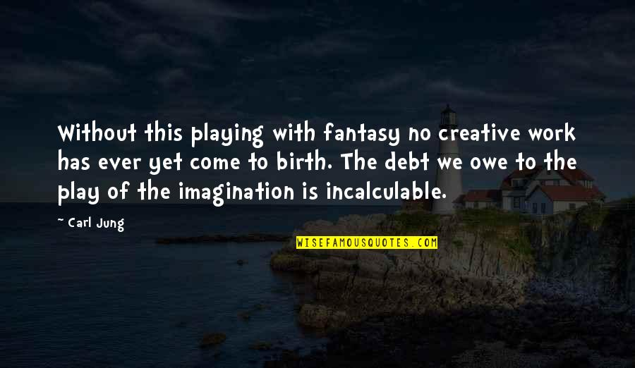 Jung Carl Quotes By Carl Jung: Without this playing with fantasy no creative work