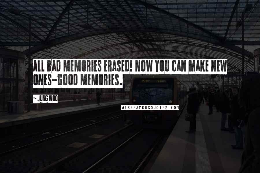 Jung Woo quotes: All bad memories erased! Now you can make new ones-good memories.