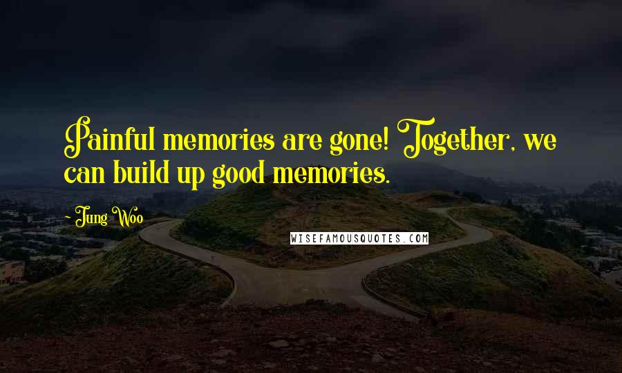 Jung Woo quotes: Painful memories are gone! Together, we can build up good memories.