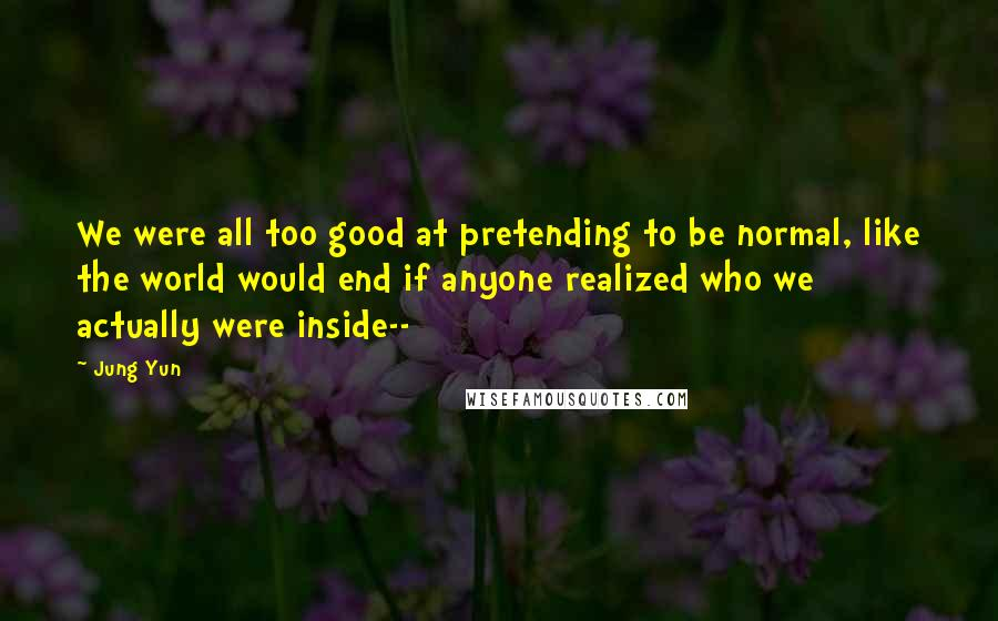 Jung Yun quotes: We were all too good at pretending to be normal, like the world would end if anyone realized who we actually were inside--