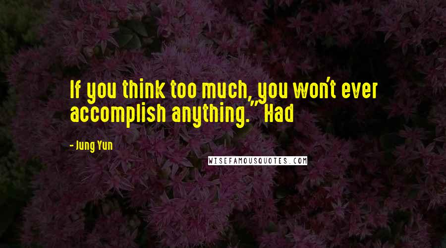 "Jung Yun quotes: If you think too much, you won't ever accomplish anything."" Had"