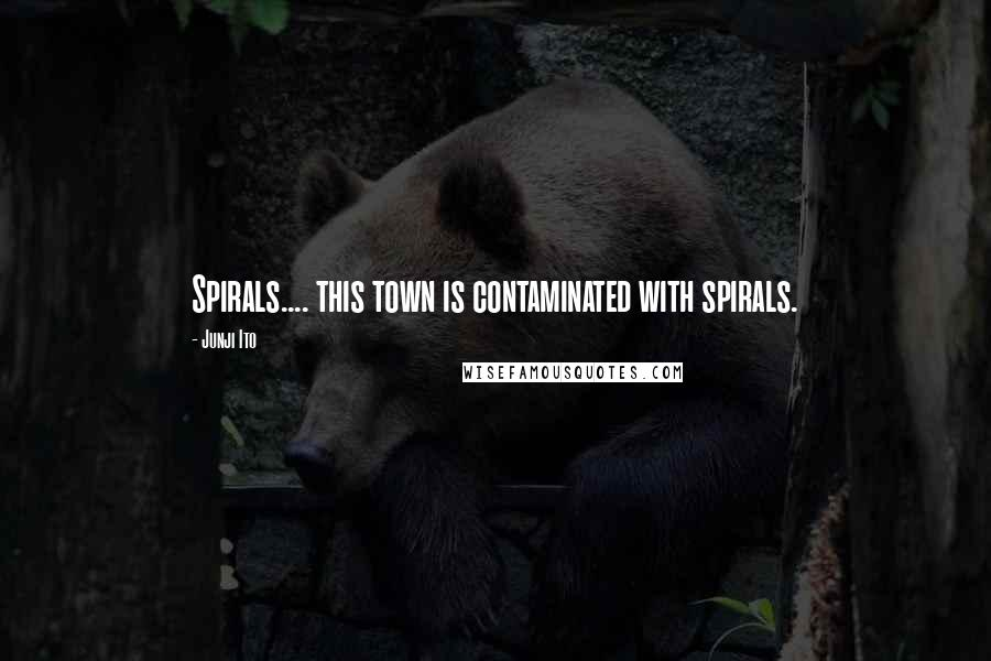 Junji Ito quotes: Spirals.... this town is contaminated with spirals.