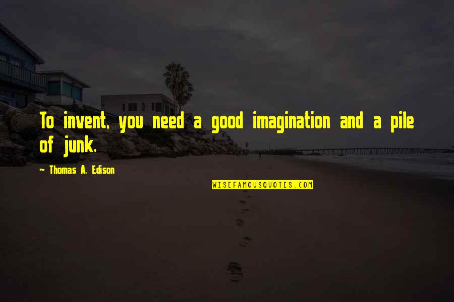 Junk Science Quotes By Thomas A. Edison: To invent, you need a good imagination and