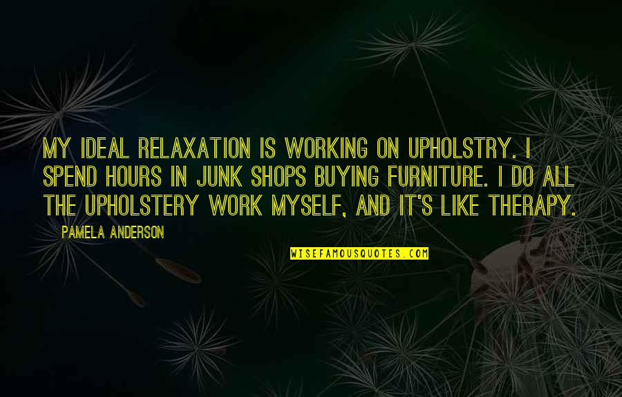 Junk Shops Quotes By Pamela Anderson: My ideal relaxation is working on upholstry. I