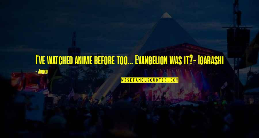 Junko Quotes By Junko: I've watched anime before too... Evangelion was it?-