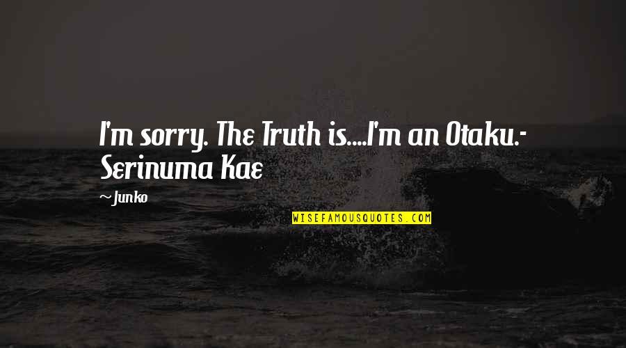 Junko Quotes By Junko: I'm sorry. The Truth is....I'm an Otaku.- Serinuma