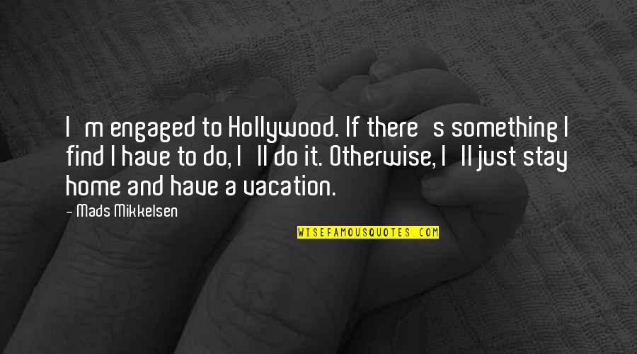 Junko Quotes By Mads Mikkelsen: I'm engaged to Hollywood. If there's something I