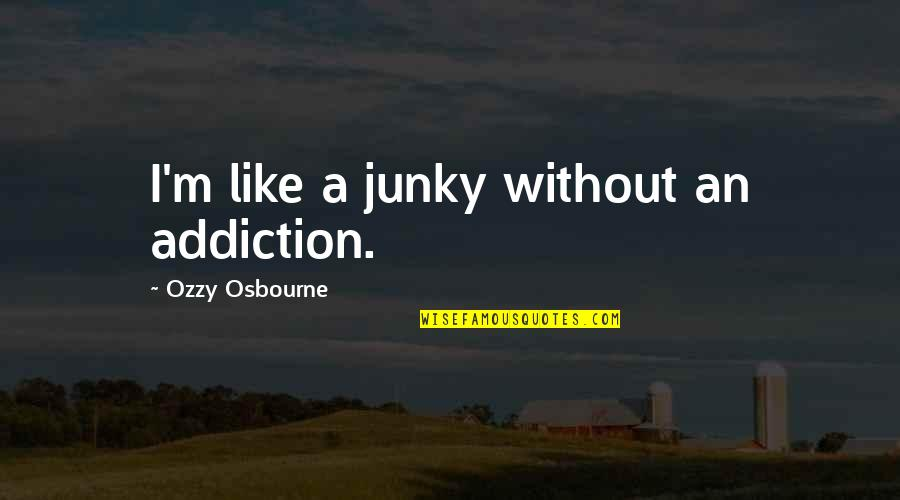 Junky's Quotes By Ozzy Osbourne: I'm like a junky without an addiction.