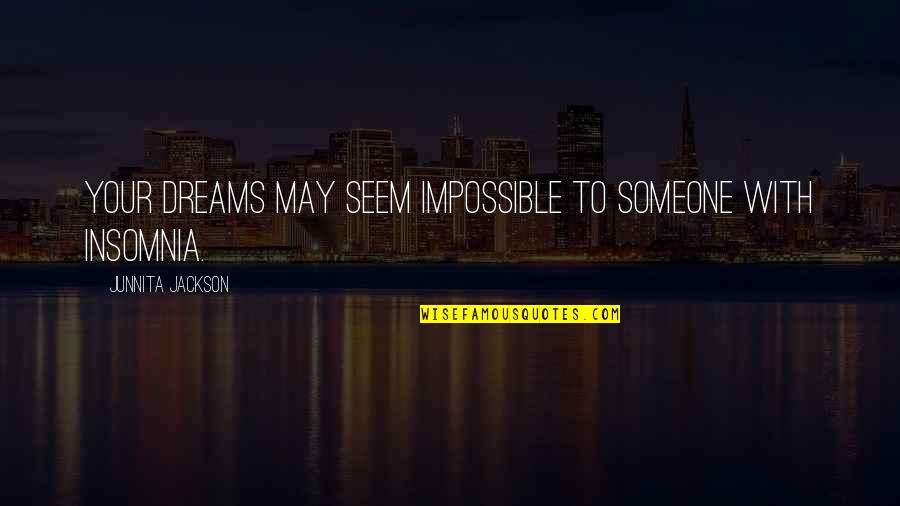 Junnita Quotes By Junnita Jackson: Your dreams may seem impossible to someone with