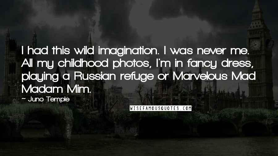 Juno Temple quotes: I had this wild imagination. I was never me. All my childhood photos, I'm in fancy dress, playing a Russian refuge or Marvelous Mad Madam Mim.