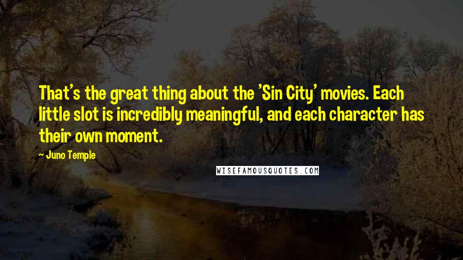 Juno Temple quotes: That's the great thing about the 'Sin City' movies. Each little slot is incredibly meaningful, and each character has their own moment.