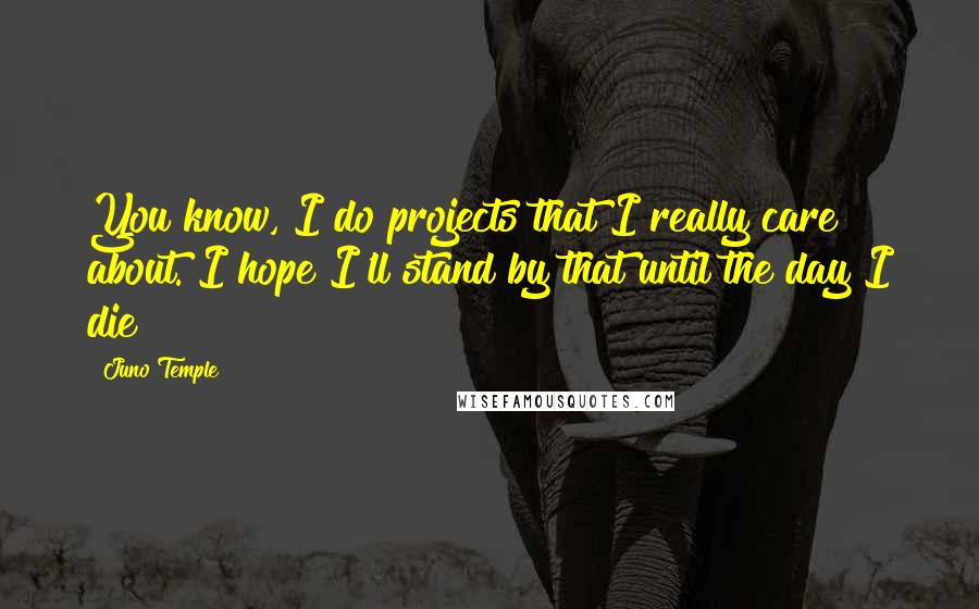 Juno Temple quotes: You know, I do projects that I really care about. I hope I'll stand by that until the day I die!