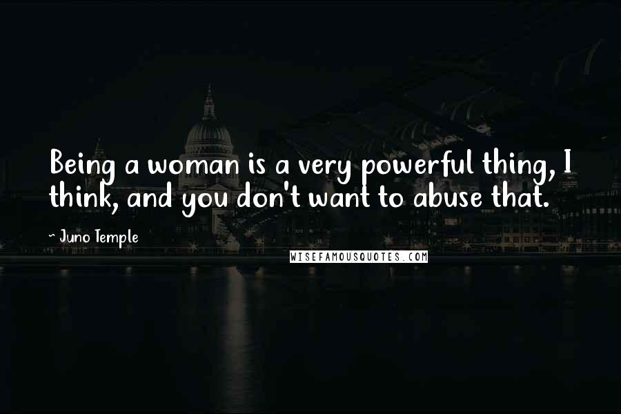Juno Temple quotes: Being a woman is a very powerful thing, I think, and you don't want to abuse that.