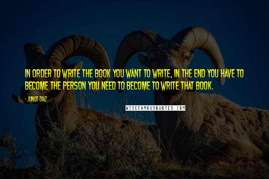 Junot Diaz quotes: In order to write the book you want to write, in the end you have to become the person you need to become to write that book.