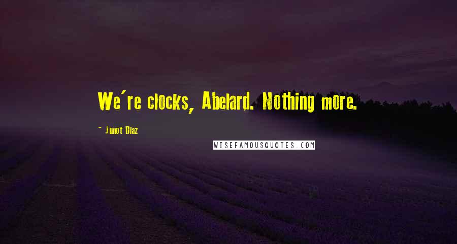 Junot Diaz quotes: We're clocks, Abelard. Nothing more.