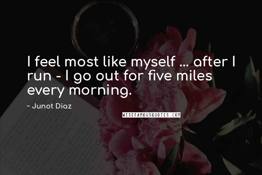 Junot Diaz quotes: I feel most like myself ... after I run - I go out for five miles every morning.