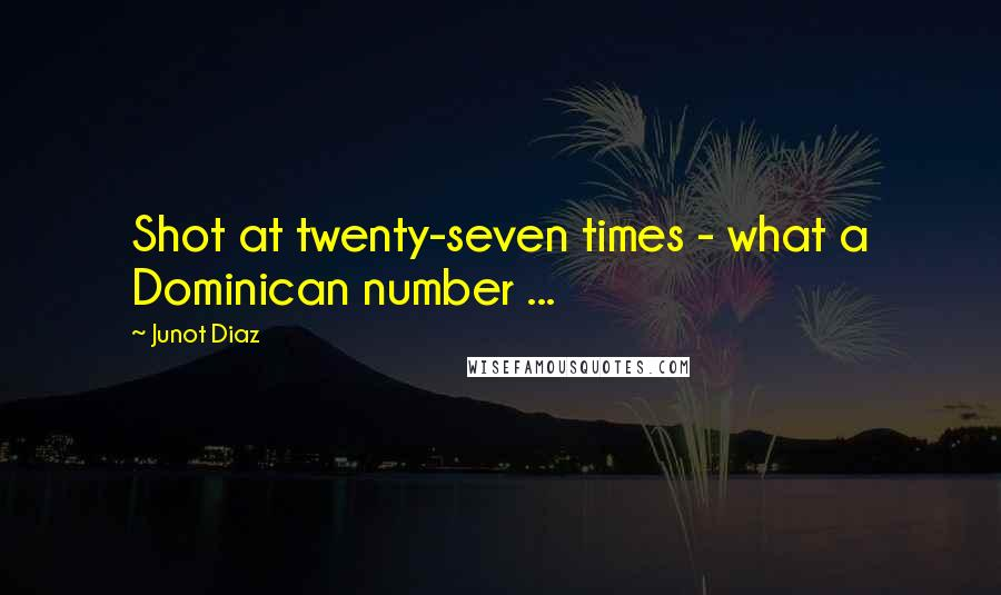 Junot Diaz quotes: Shot at twenty-seven times - what a Dominican number ...