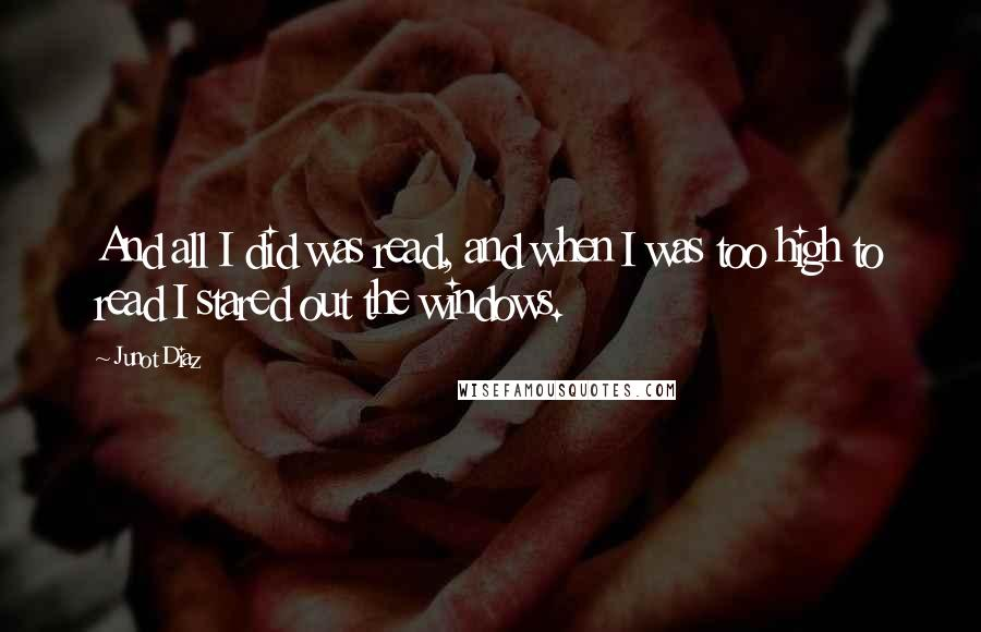 Junot Diaz quotes: And all I did was read, and when I was too high to read I stared out the windows.