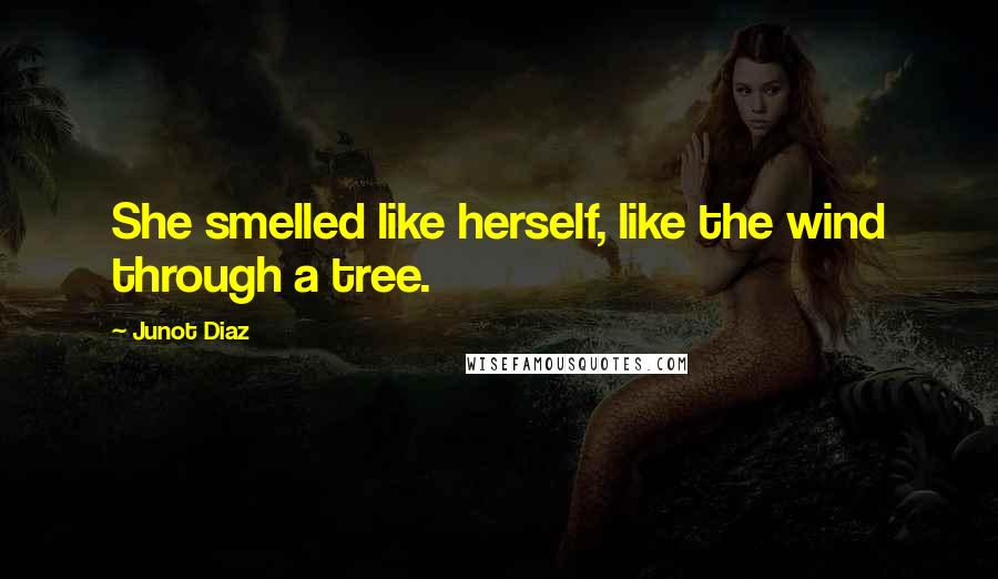 Junot Diaz quotes: She smelled like herself, like the wind through a tree.