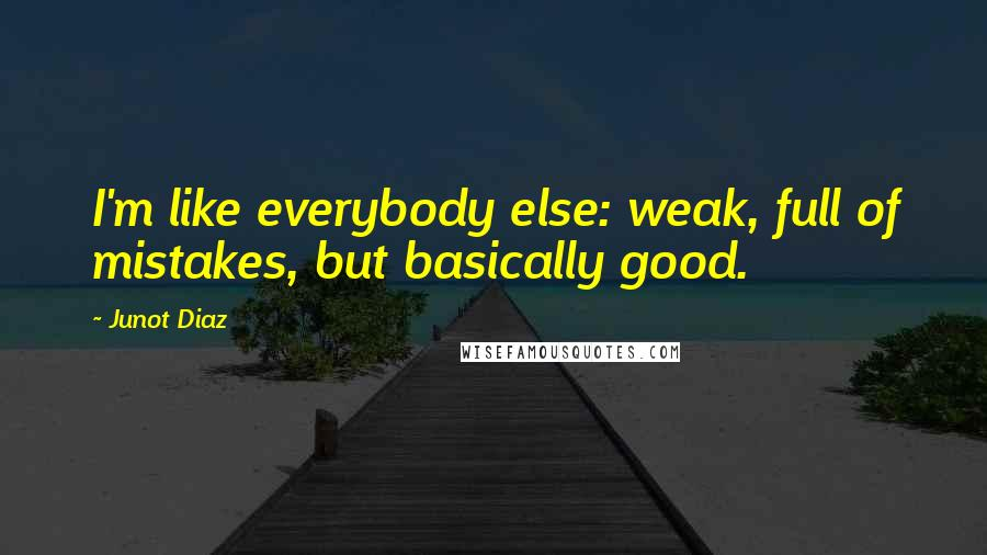 Junot Diaz quotes: I'm like everybody else: weak, full of mistakes, but basically good.
