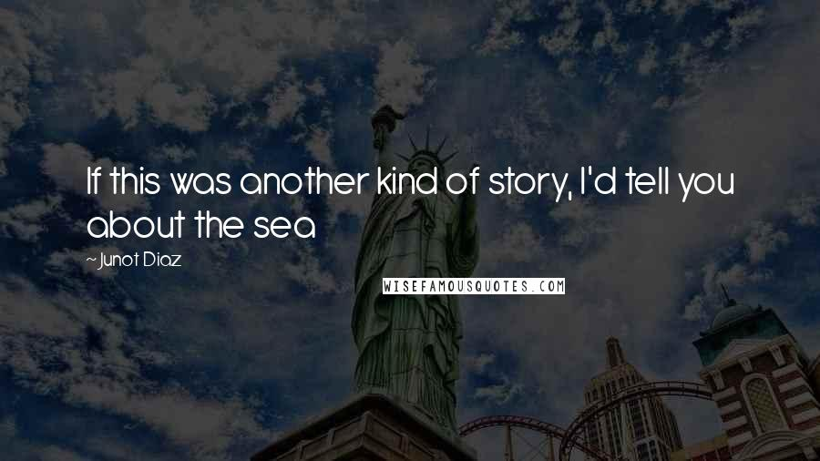 Junot Diaz quotes: If this was another kind of story, I'd tell you about the sea