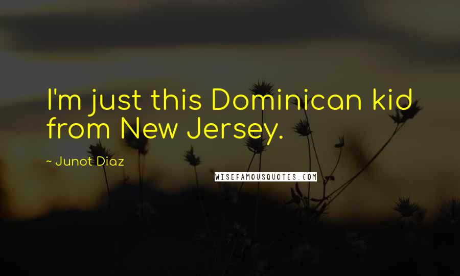 Junot Diaz quotes: I'm just this Dominican kid from New Jersey.