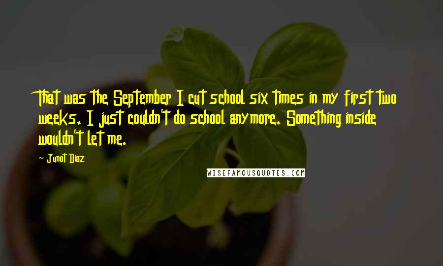 Junot Diaz quotes: That was the September I cut school six times in my first two weeks. I just couldn't do school anymore. Something inside wouldn't let me.