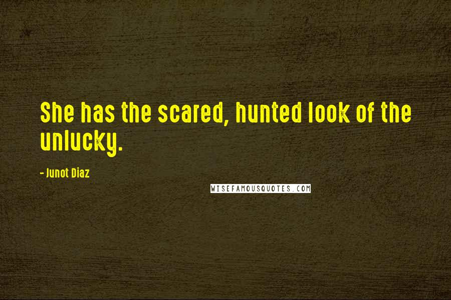 Junot Diaz quotes: She has the scared, hunted look of the unlucky.