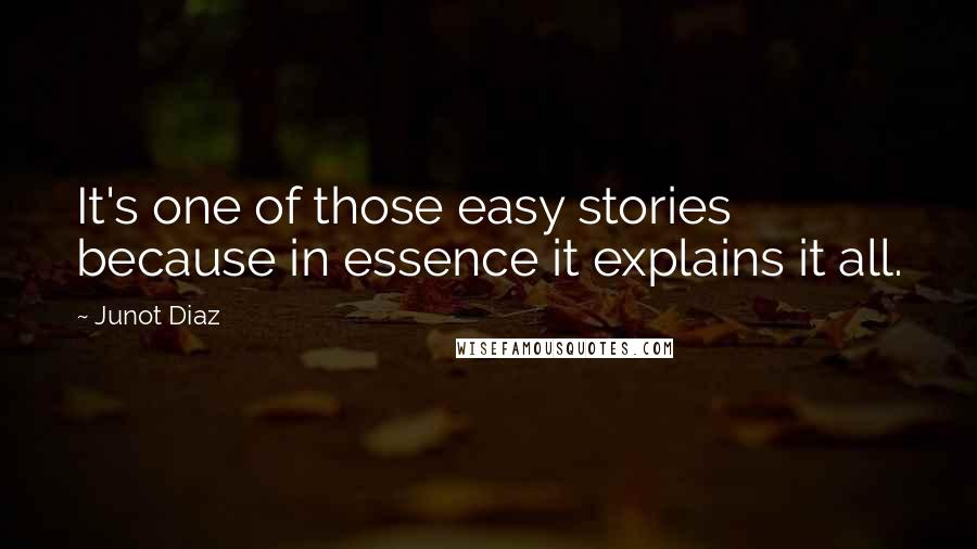 Junot Diaz quotes: It's one of those easy stories because in essence it explains it all.