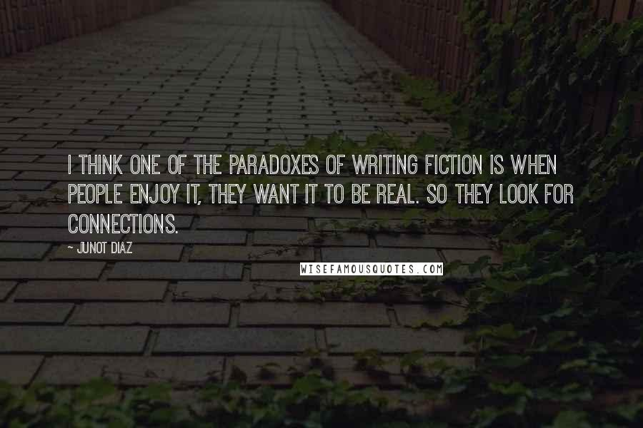 Junot Diaz quotes: I think one of the paradoxes of writing fiction is when people enjoy it, they want it to be real. So they look for connections.