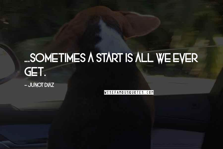 Junot Diaz quotes: ...sometimes a start is all we ever get.