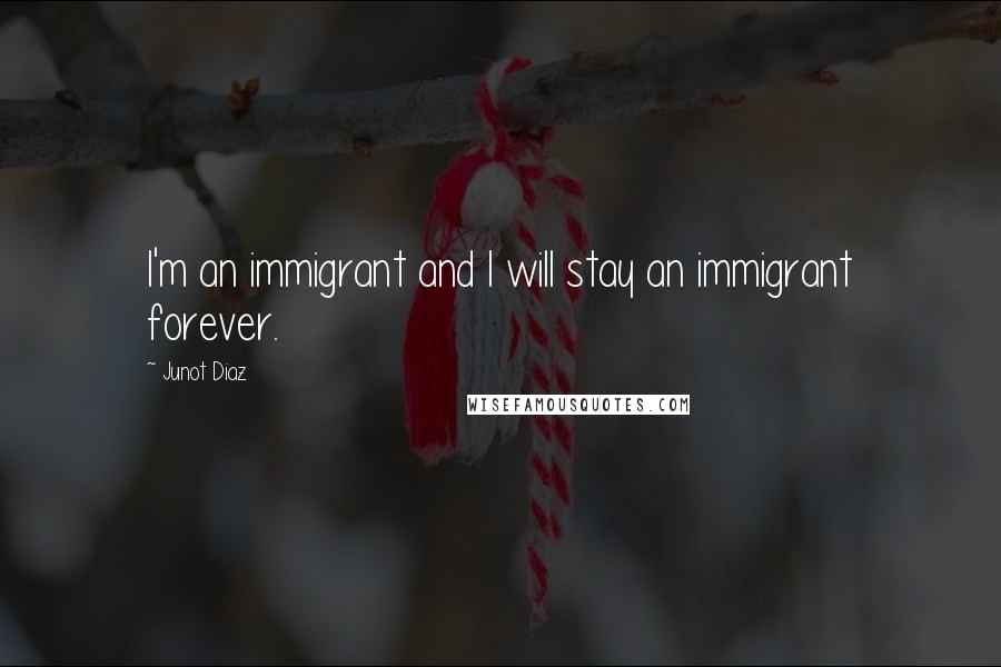 Junot Diaz quotes: I'm an immigrant and I will stay an immigrant forever.