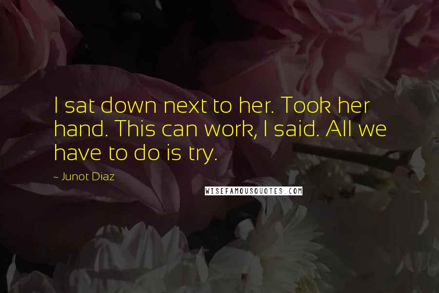 Junot Diaz quotes: I sat down next to her. Took her hand. This can work, I said. All we have to do is try.