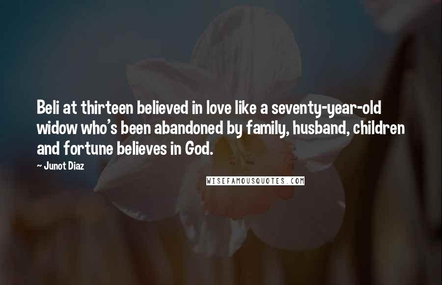 Junot Diaz quotes: Beli at thirteen believed in love like a seventy-year-old widow who's been abandoned by family, husband, children and fortune believes in God.