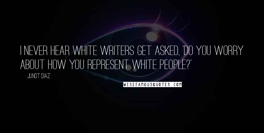 Junot Diaz quotes: I never hear white writers get asked, 'Do you worry about how you represent white people?'